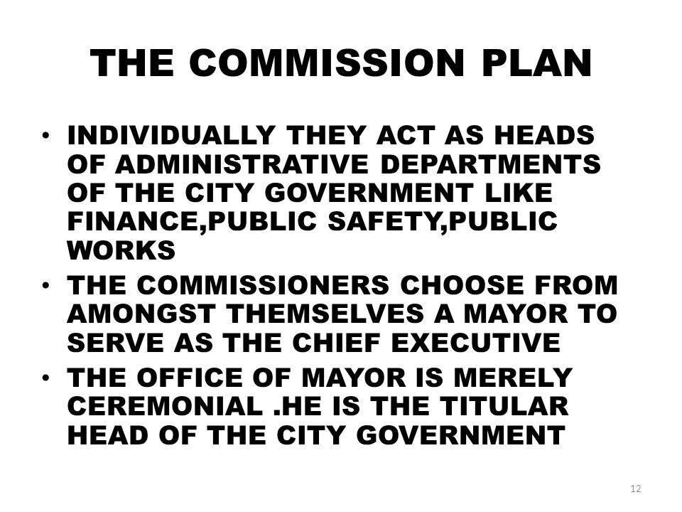 THE COMMISSION PLAN INDIVIDUALLY THEY ACT AS HEADS OF ADMINISTRATIVE DEPARTMENTS OF THE CITY GOVERNMENT LIKE FINANCE,PUBLIC SAFETY,PUBLIC WORKS THE COMMISSIONERS CHOOSE FROM AMONGST THEMSELVES A MAYOR TO SERVE AS THE CHIEF EXECUTIVE THE OFFICE OF MAYOR IS MERELY CEREMONIAL.HE IS THE TITULAR HEAD OF THE CITY GOVERNMENT 12