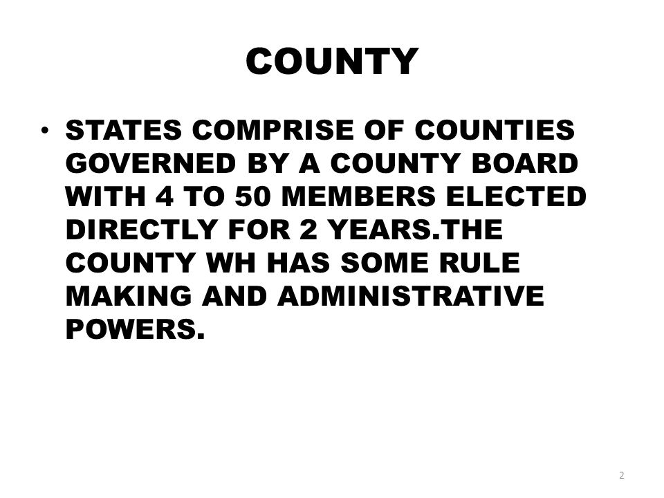 COUNTY STATES COMPRISE OF COUNTIES GOVERNED BY A COUNTY BOARD WITH 4 TO 50 MEMBERS ELECTED DIRECTLY FOR 2 YEARS.THE COUNTY WH HAS SOME RULE MAKING AND ADMINISTRATIVE POWERS.