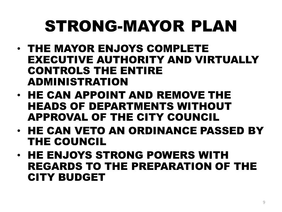 STRONG-MAYOR PLAN THE MAYOR ENJOYS COMPLETE EXECUTIVE AUTHORITY AND VIRTUALLY CONTROLS THE ENTIRE ADMINISTRATION HE CAN APPOINT AND REMOVE THE HEADS OF DEPARTMENTS WITHOUT APPROVAL OF THE CITY COUNCIL HE CAN VETO AN ORDINANCE PASSED BY THE COUNCIL HE ENJOYS STRONG POWERS WITH REGARDS TO THE PREPARATION OF THE CITY BUDGET 9