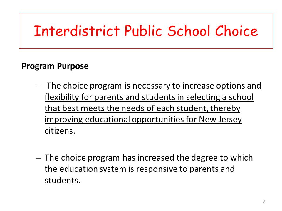 Program Purpose – The choice program is necessary to increase options and flexibility for parents and students in selecting a school that best meets the needs of each student, thereby improving educational opportunities for New Jersey citizens.