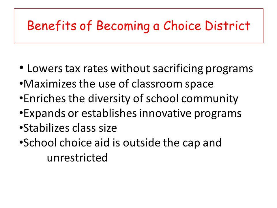 Benefits of Becoming a Choice District Lowers tax rates without sacrificing programs Maximizes the use of classroom space Enriches the diversity of school community Expands or establishes innovative programs Stabilizes class size School choice aid is outside the cap and unrestricted