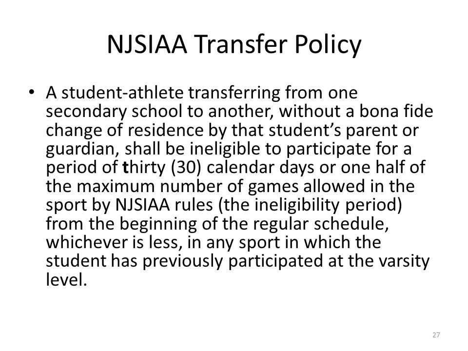 NJSIAA Transfer Policy 27 A student-athlete transferring from one secondary school to another, without a bona fide change of residence by that student's parent or guardian, shall be ineligible to participate for a period of thirty (30) calendar days or one half of the maximum number of games allowed in the sport by NJSIAA rules (the ineligibility period) from the beginning of the regular schedule, whichever is less, in any sport in which the student has previously participated at the varsity level.