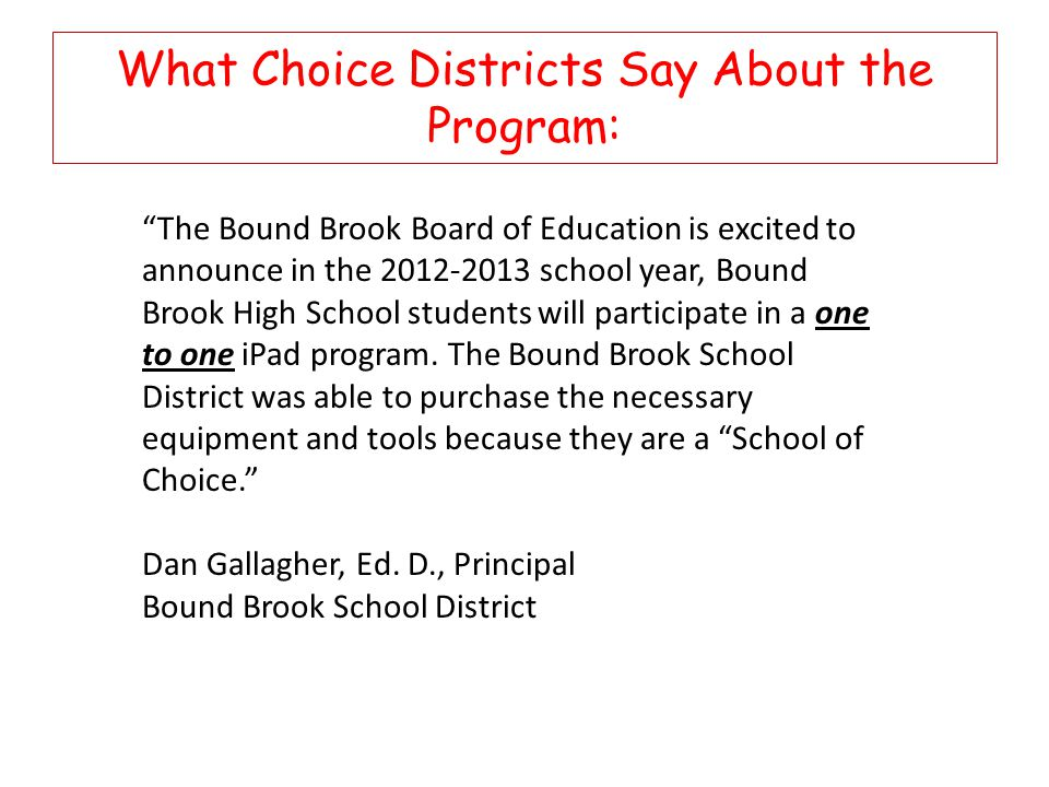 What Choice Districts Say About the Program: The Bound Brook Board of Education is excited to announce in the 2012-2013 school year, Bound Brook High School students will participate in a one to one iPad program.