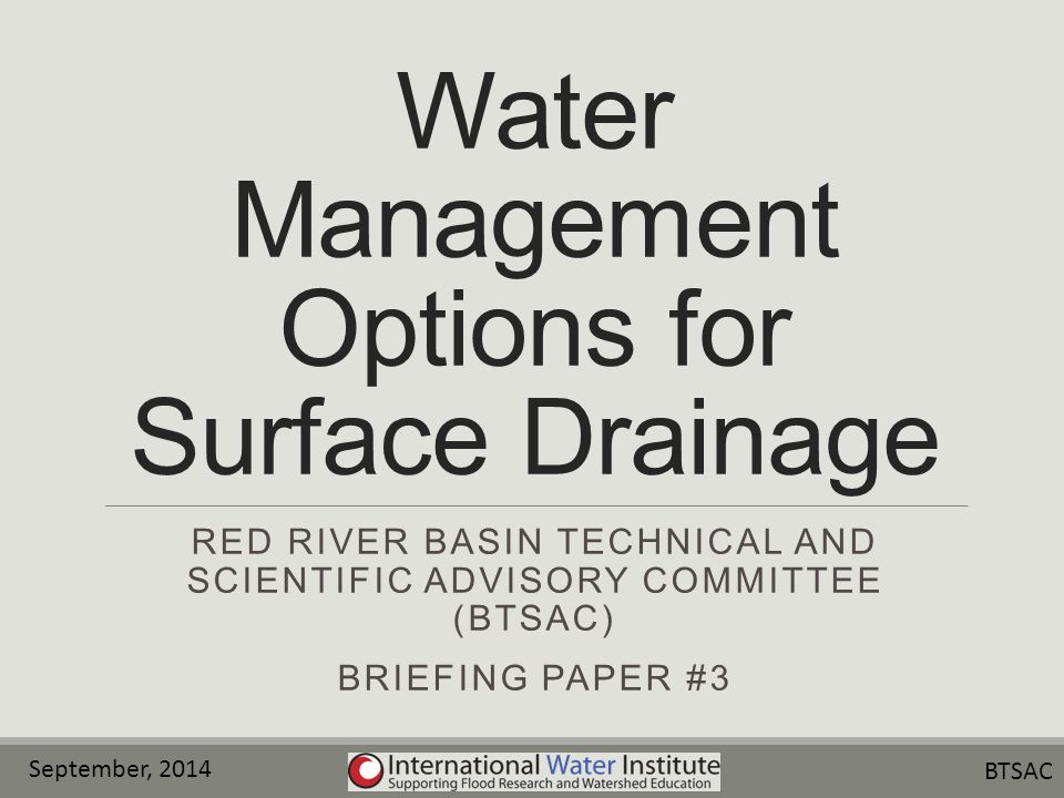 Water Management Options for Surface Drainage RED RIVER BASIN TECHNICAL AND SCIENTIFIC ADVISORY COMMITTEE (BTSAC) BRIEFING PAPER #3 September, 2014 BTSAC