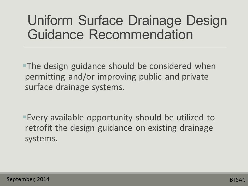 September, 2014 BTSAC Uniform Surface Drainage Design Guidance Recommendation  The design guidance should be considered when permitting and/or improving public and private surface drainage systems.