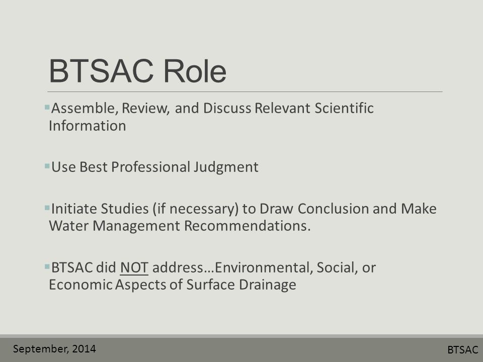September, 2014 BTSAC BTSAC Role  Assemble, Review, and Discuss Relevant Scientific Information  Use Best Professional Judgment  Initiate Studies (if necessary) to Draw Conclusion and Make Water Management Recommendations.