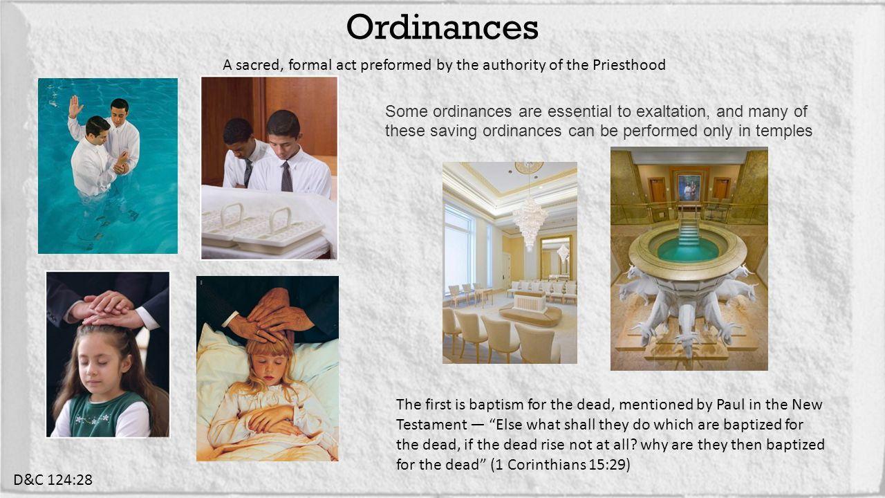 A sacred, formal act preformed by the authority of the Priesthood Ordinances D&C 124:28 Some ordinances are essential to exaltation, and many of these saving ordinances can be performed only in temples The first is baptism for the dead, mentioned by Paul in the New Testament — Else what shall they do which are baptized for the dead, if the dead rise not at all.
