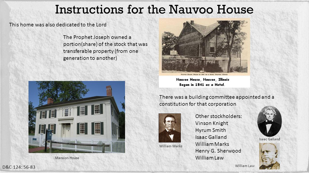 This home was also dedicated to the Lord Instructions for the Nauvoo House D&C 124: 56-83 The Prophet Joseph owned a portion(share) of the stock that was transferable property (from one generation to another) There was a building committee appointed and a constitution for that corporation Other stockholders: Vinson Knight Hyrum Smith Isaac Galland William Marks Henry G.