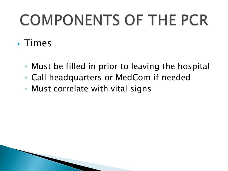  Times ◦ Must be filled in prior to leaving the hospital ◦ Call headquarters or MedCom if needed ◦ Must correlate with vital signs