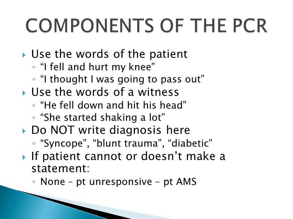  Use the words of the patient ◦ I fell and hurt my knee ◦ I thought I was going to pass out  Use the words of a witness ◦ He fell down and hit his head ◦ She started shaking a lot  Do NOT write diagnosis here ◦ Syncope , blunt trauma , diabetic  If patient cannot or doesn't make a statement: ◦ None – pt unresponsive – pt AMS