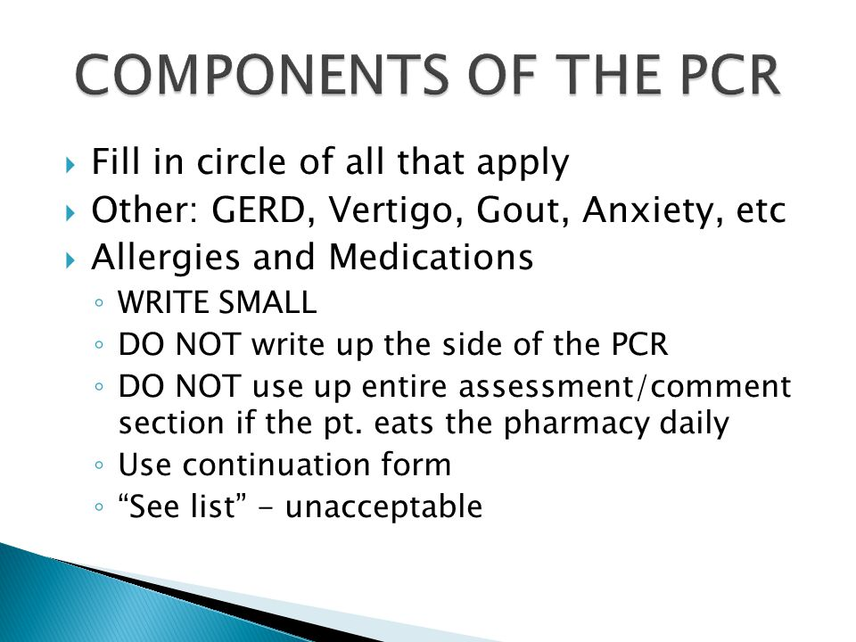  Fill in circle of all that apply  Other: GERD, Vertigo, Gout, Anxiety, etc  Allergies and Medications ◦ WRITE SMALL ◦ DO NOT write up the side of the PCR ◦ DO NOT use up entire assessment/comment section if the pt.