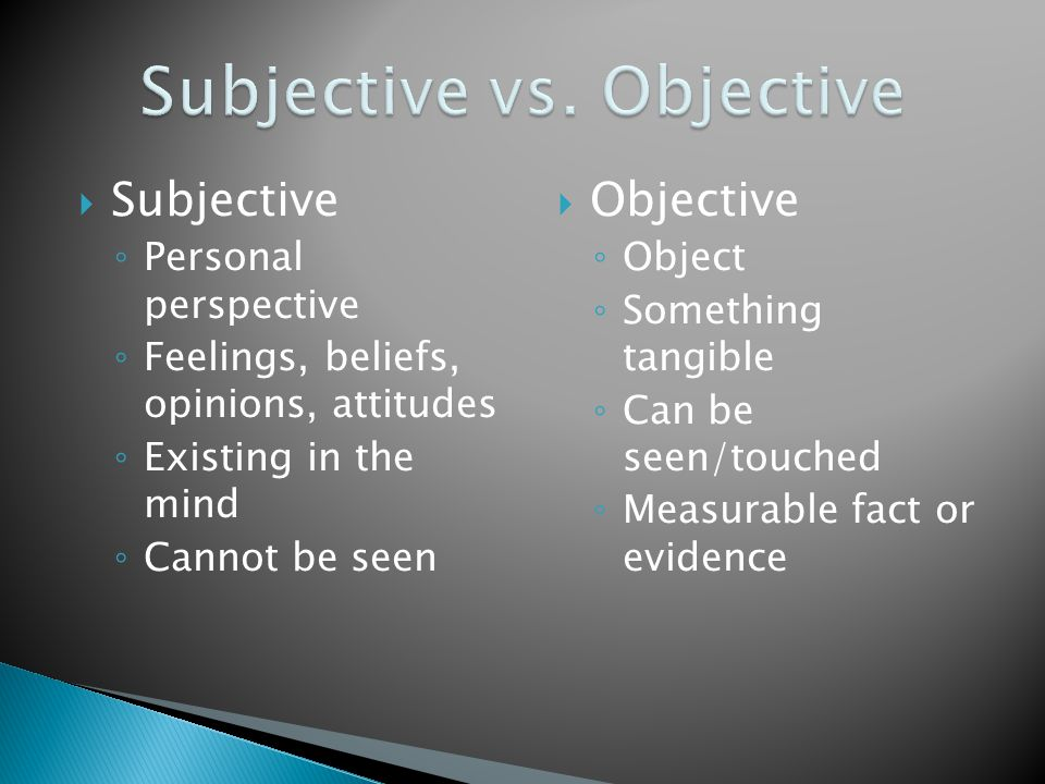  Subjective ◦ Personal perspective ◦ Feelings, beliefs, opinions, attitudes ◦ Existing in the mind ◦ Cannot be seen  Objective ◦ Object ◦ Something tangible ◦ Can be seen/touched ◦ Measurable fact or evidence