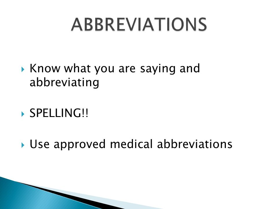  Know what you are saying and abbreviating  SPELLING!!  Use approved medical abbreviations