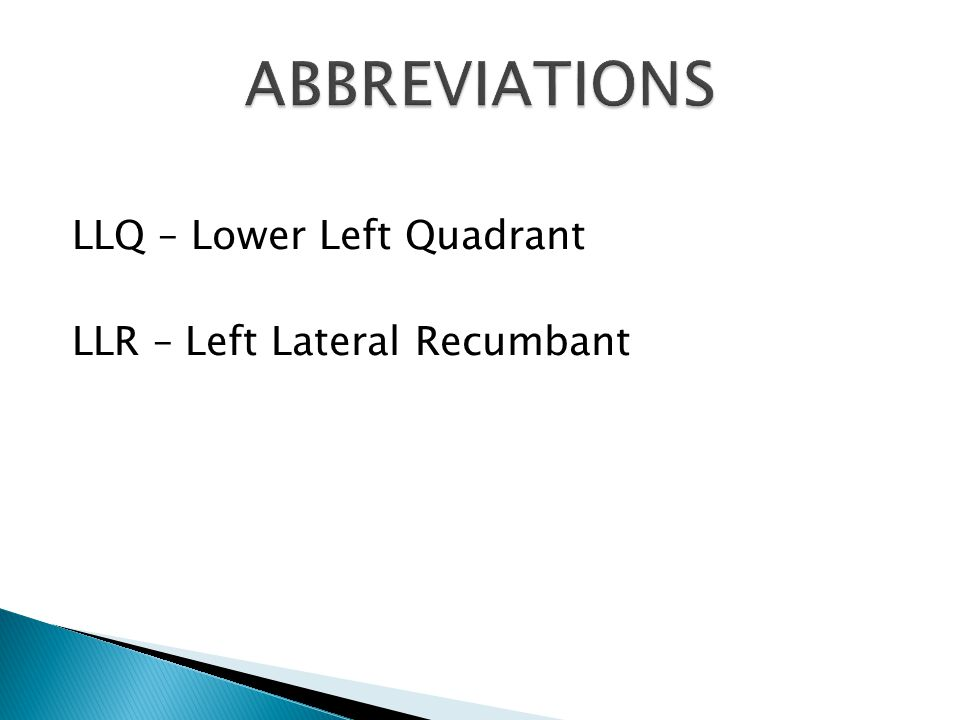 LLQ – Lower Left Quadrant LLR – Left Lateral Recumbant