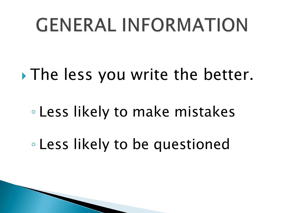  The less you write the better. ◦ Less likely to make mistakes ◦ Less likely to be questioned
