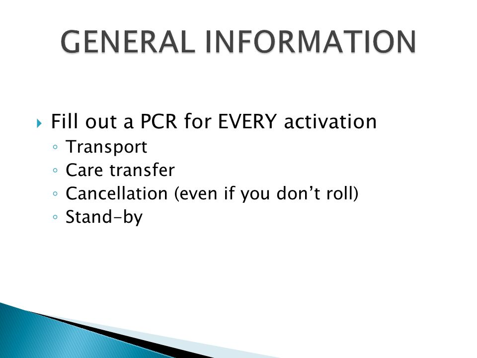  Fill out a PCR for EVERY activation ◦ Transport ◦ Care transfer ◦ Cancellation (even if you don't roll) ◦ Stand-by