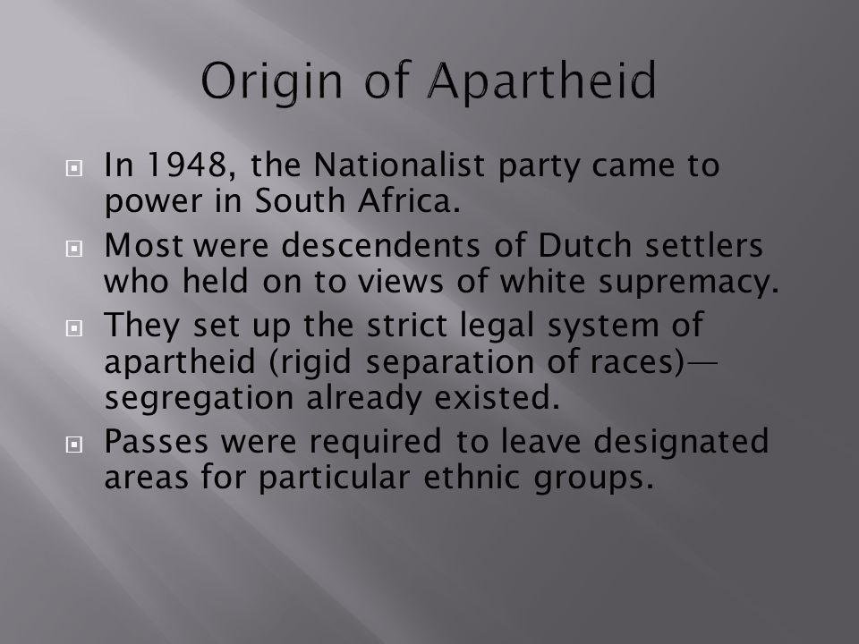  In 1948, the Nationalist party came to power in South Africa.  Most were descendents of Dutch settlers who held on to views of white supremacy.  T