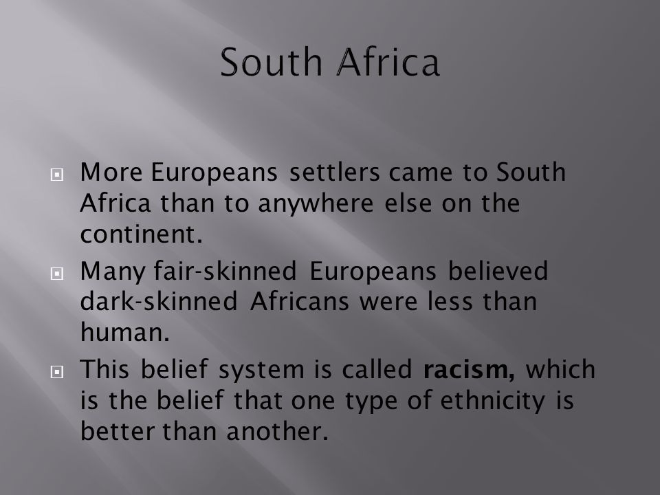  More Europeans settlers came to South Africa than to anywhere else on the continent.  Many fair-skinned Europeans believed dark-skinned Africans we