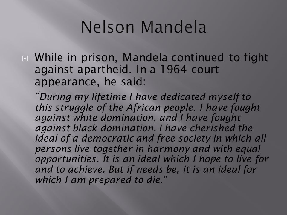 " While in prison, Mandela continued to fight against apartheid. In a 1964 court appearance, he said: "" During my lifetime I have dedicated myself to"