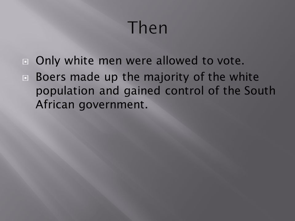  Only white men were allowed to vote.  Boers made up the majority of the white population and gained control of the South African government.