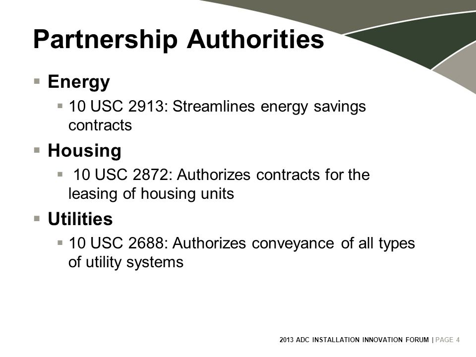 2013 ADC INSTALLATION INNOVATION FORUM | PAGE 4 4 Partnership Authorities  Energy  10 USC 2913: Streamlines energy savings contracts  Housing  10 USC 2872: Authorizes contracts for the leasing of housing units  Utilities  10 USC 2688: Authorizes conveyance of all types of utility systems