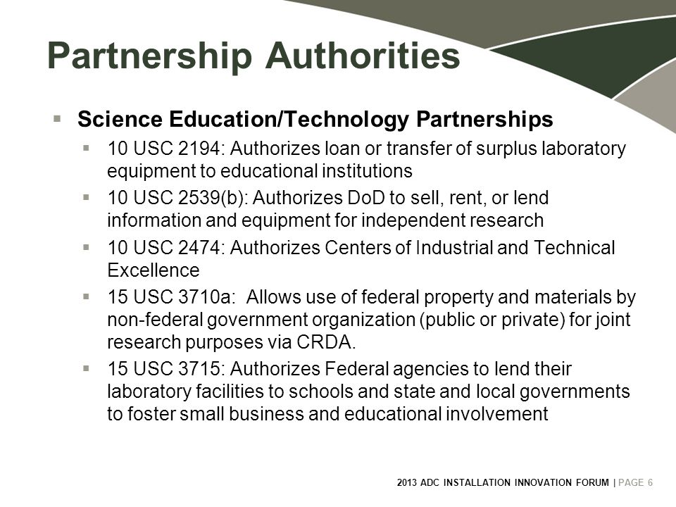 2013 ADC INSTALLATION INNOVATION FORUM | PAGE 6 6 Partnership Authorities  Science Education/Technology Partnerships  10 USC 2194: Authorizes loan or transfer of surplus laboratory equipment to educational institutions  10 USC 2539(b): Authorizes DoD to sell, rent, or lend information and equipment for independent research  10 USC 2474: Authorizes Centers of Industrial and Technical Excellence  15 USC 3710a: Allows use of federal property and materials by non-federal government organization (public or private) for joint research purposes via CRDA.