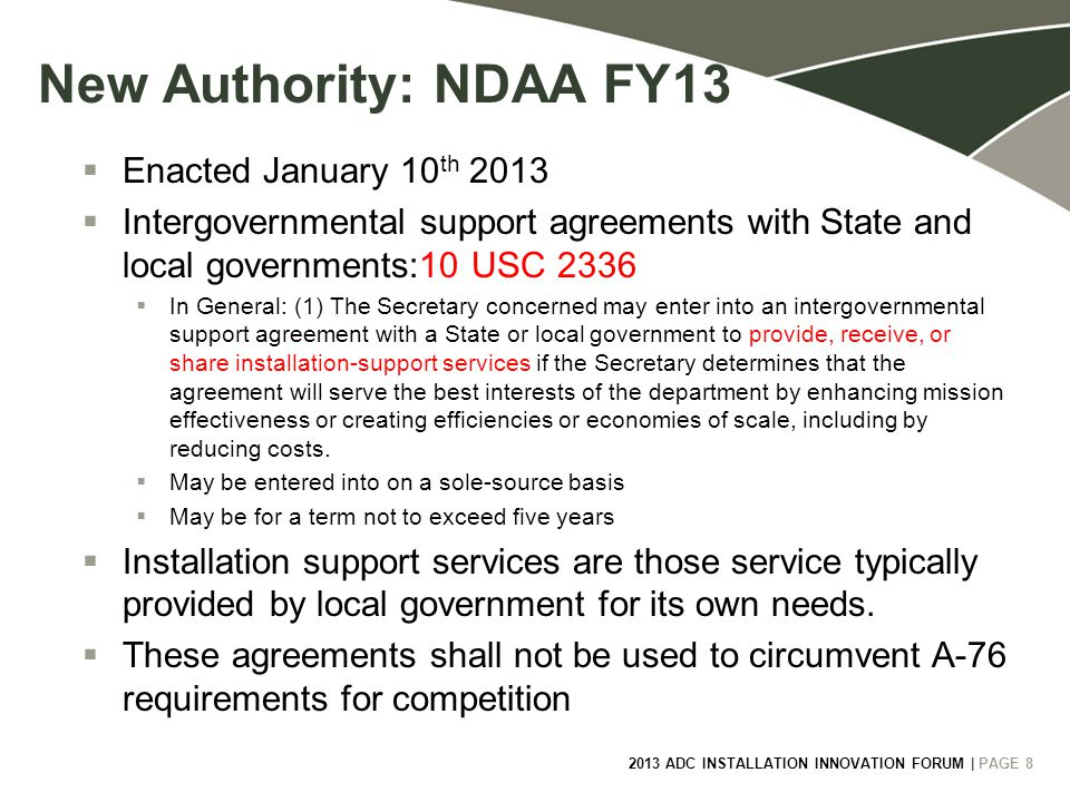 2013 ADC INSTALLATION INNOVATION FORUM | PAGE 8 8 New Authority: NDAA FY13  Enacted January 10 th 2013  Intergovernmental support agreements with State and local governments:10 USC 2336  In General: (1) The Secretary concerned may enter into an intergovernmental support agreement with a State or local government to provide, receive, or share installation-support services if the Secretary determines that the agreement will serve the best interests of the department by enhancing mission effectiveness or creating efficiencies or economies of scale, including by reducing costs.