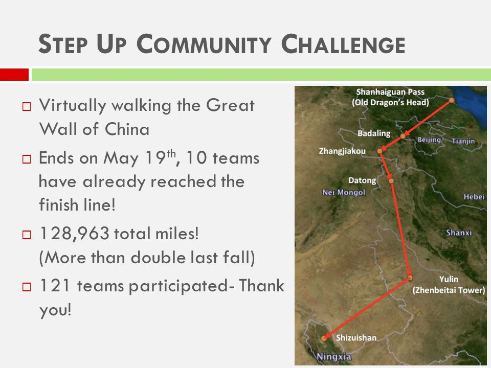 S TEP U P C OMMUNITY C HALLENGE  Virtually walking the Great Wall of China  Ends on May 19 th, 10 teams have already reached the finish line.