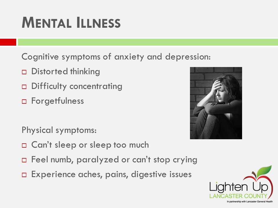 M ENTAL I LLNESS Cognitive symptoms of anxiety and depression:  Distorted thinking  Difficulty concentrating  Forgetfulness Physical symptoms:  Can't sleep or sleep too much  Feel numb, paralyzed or can't stop crying  Experience aches, pains, digestive issues