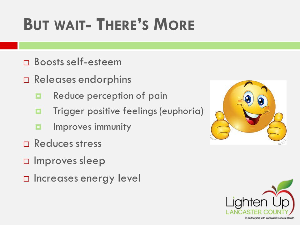 B UT WAIT - T HERE ' S M ORE  Boosts self-esteem  Releases endorphins  Reduce perception of pain  Trigger positive feelings (euphoria)  Improves immunity  Reduces stress  Improves sleep  Increases energy level