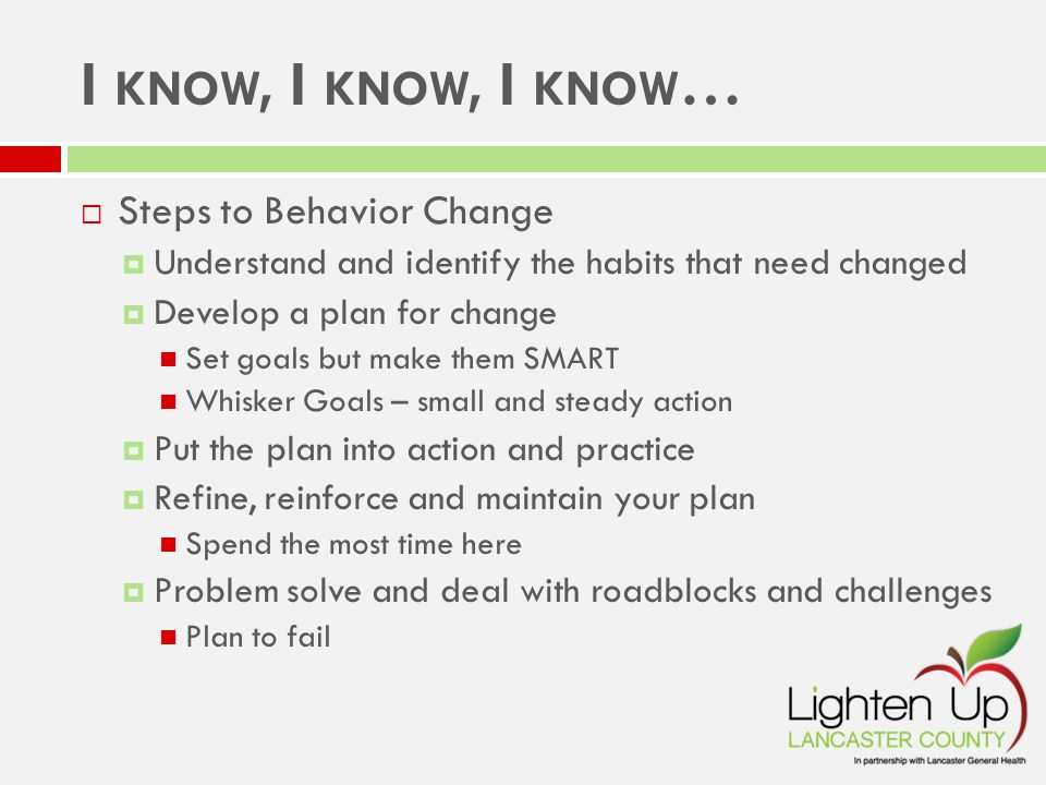I KNOW, I KNOW, I KNOW …  Steps to Behavior Change  Understand and identify the habits that need changed  Develop a plan for change Set goals but make them SMART Whisker Goals – small and steady action  Put the plan into action and practice  Refine, reinforce and maintain your plan Spend the most time here  Problem solve and deal with roadblocks and challenges Plan to fail