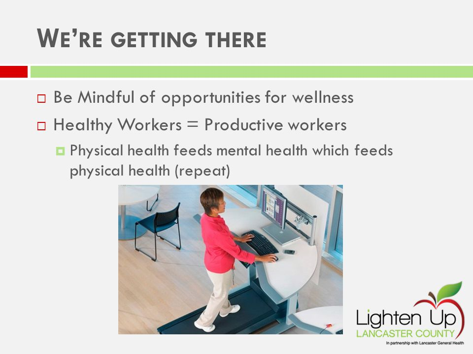 W E ' RE GETTING THERE  Be Mindful of opportunities for wellness  Healthy Workers = Productive workers  Physical health feeds mental health which feeds physical health (repeat)