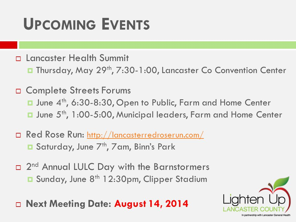  Lancaster Health Summit  Thursday, May 29 th, 7:30-1:00, Lancaster Co Convention Center  Complete Streets Forums  June 4 th, 6:30-8:30, Open to Public, Farm and Home Center  June 5 th, 1:00-5:00, Municipal leaders, Farm and Home Center  Red Rose Run: http://lancasterredroserun.com/http://lancasterredroserun.com/  Saturday, June 7 th, 7am, Binn's Park  2 nd Annual LULC Day with the Barnstormers  Sunday, June 8 th 12:30pm, Clipper Stadium  Next Meeting Date: August 14, 2014 U PCOMING E VENTS