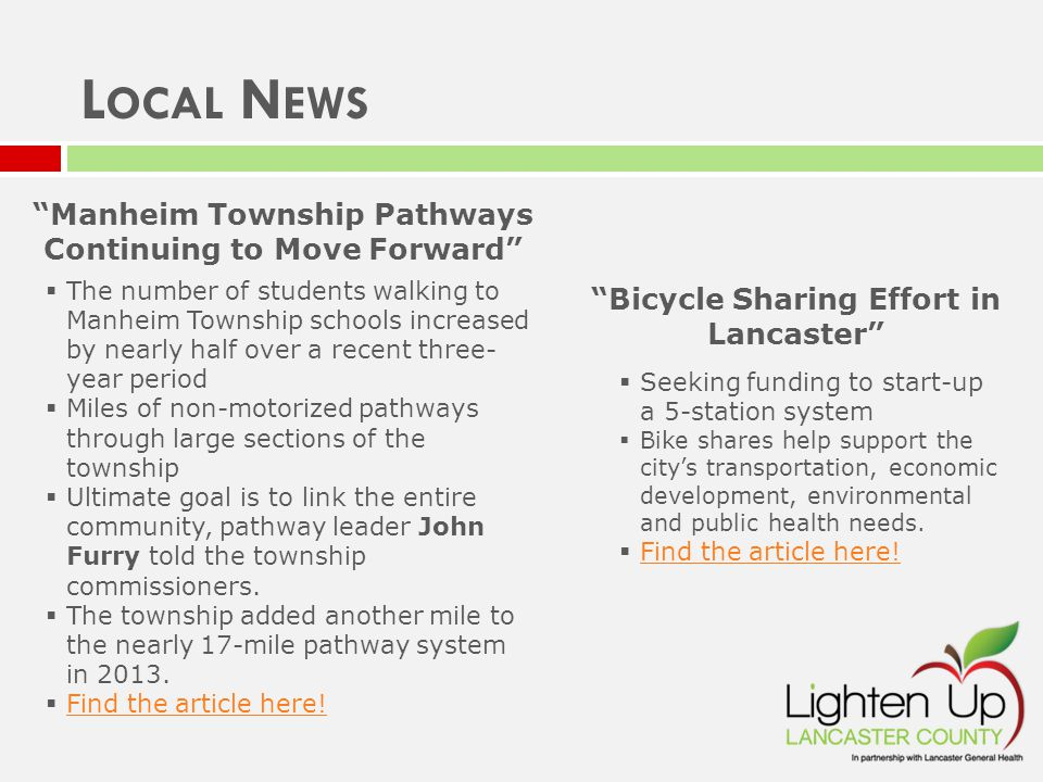 Manheim Township Pathways Continuing to Move Forward  The number of students walking to Manheim Township schools increased by nearly half over a recent three- year period  Miles of non-motorized pathways through large sections of the township  Ultimate goal is to link the entire community, pathway leader John Furry told the township commissioners.