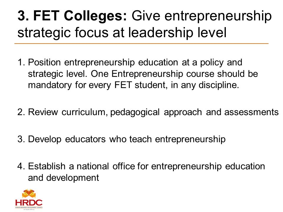 3. FET Colleges: Give entrepreneurship strategic focus at leadership level 1.Position entrepreneurship education at a policy and strategic level. One