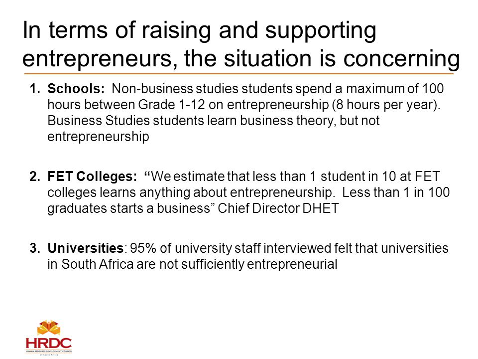 In terms of raising and supporting entrepreneurs, the situation is concerning 1.Schools: Non-business studies students spend a maximum of 100 hours between Grade 1-12 on entrepreneurship (8 hours per year).