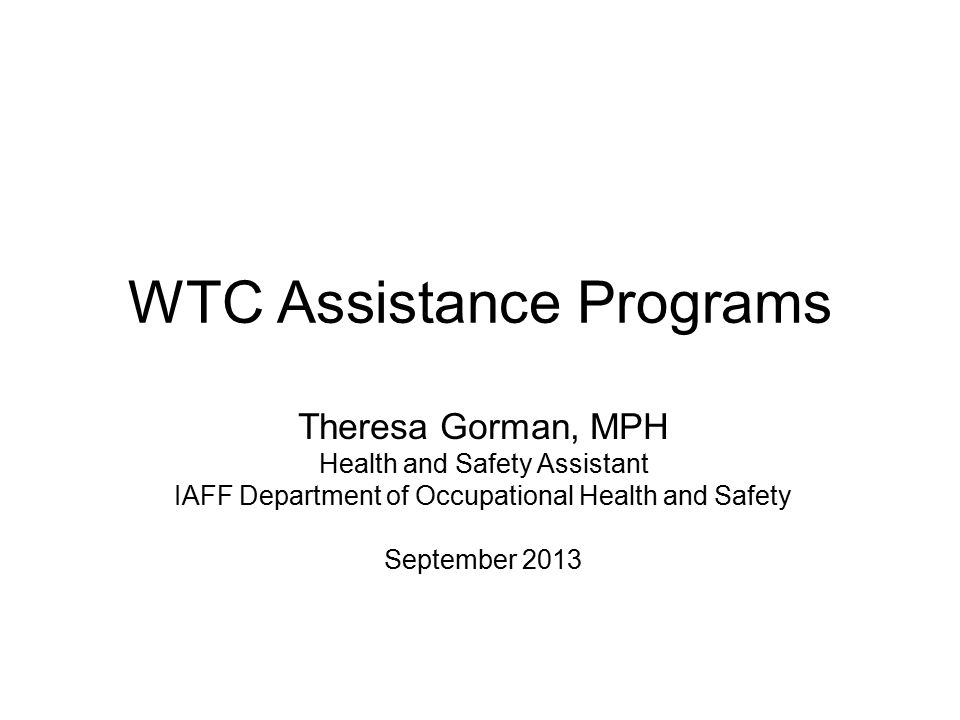 WTC Assistance Programs Theresa Gorman, MPH Health and Safety Assistant IAFF Department of Occupational Health and Safety September 2013