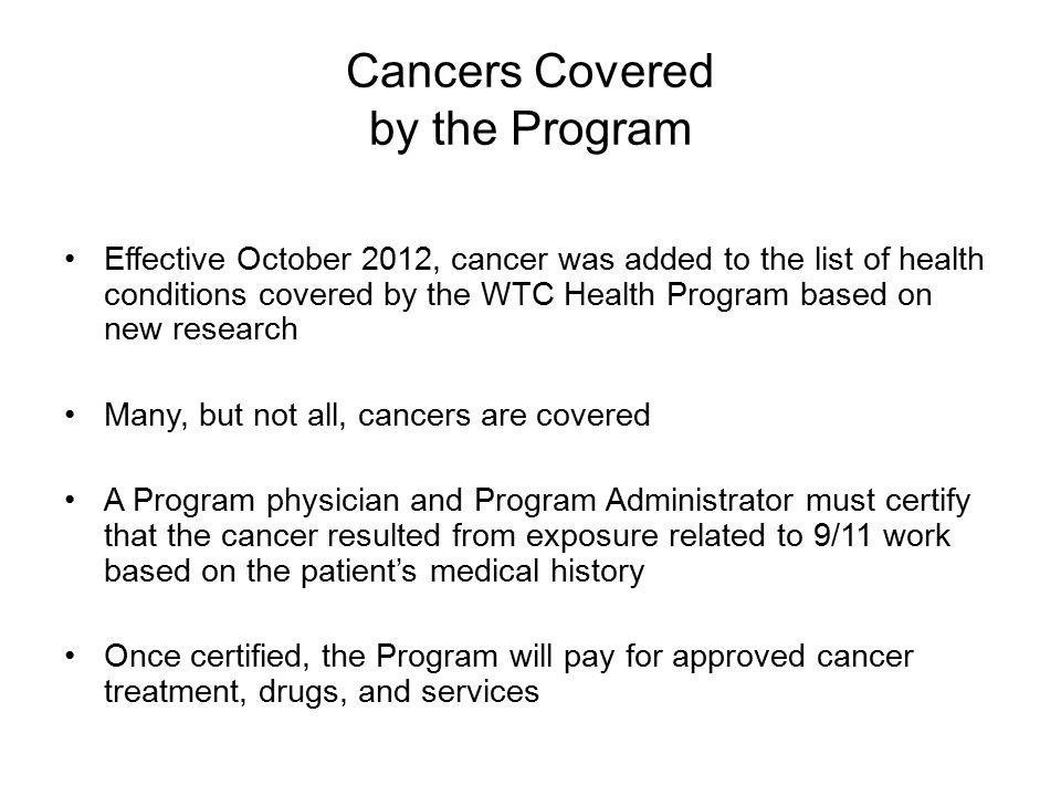 Cancers Covered by the Program Effective October 2012, cancer was added to the list of health conditions covered by the WTC Health Program based on new research Many, but not all, cancers are covered A Program physician and Program Administrator must certify that the cancer resulted from exposure related to 9/11 work based on the patient's medical history Once certified, the Program will pay for approved cancer treatment, drugs, and services