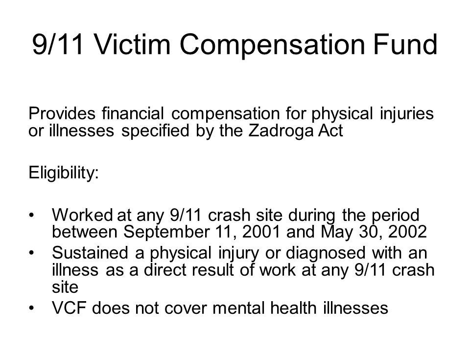9/11 Victim Compensation Fund Provides financial compensation for physical injuries or illnesses specified by the Zadroga Act Eligibility: Worked at any 9/11 crash site during the period between September 11, 2001 and May 30, 2002 Sustained a physical injury or diagnosed with an illness as a direct result of work at any 9/11 crash site VCF does not cover mental health illnesses