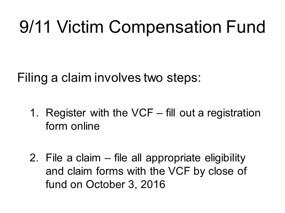 9/11 Victim Compensation Fund Filing a claim involves two steps: 1.Register with the VCF – fill out a registration form online 2.File a claim – file all appropriate eligibility and claim forms with the VCF by close of fund on October 3, 2016