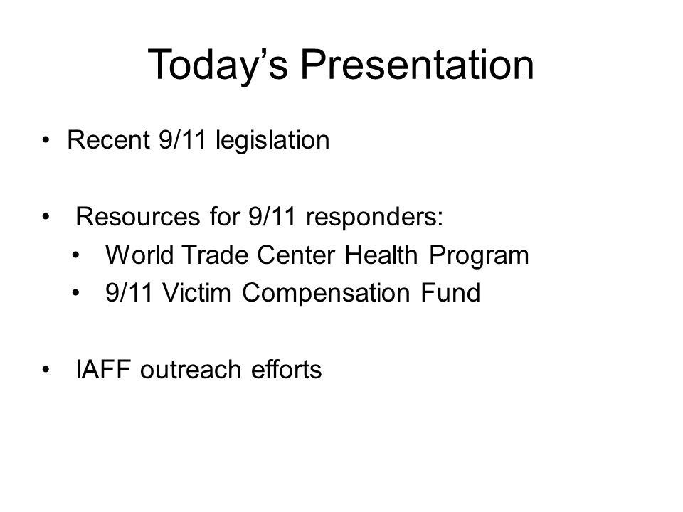 Today's Presentation Recent 9/11 legislation Resources for 9/11 responders: World Trade Center Health Program 9/11 Victim Compensation Fund IAFF outreach efforts