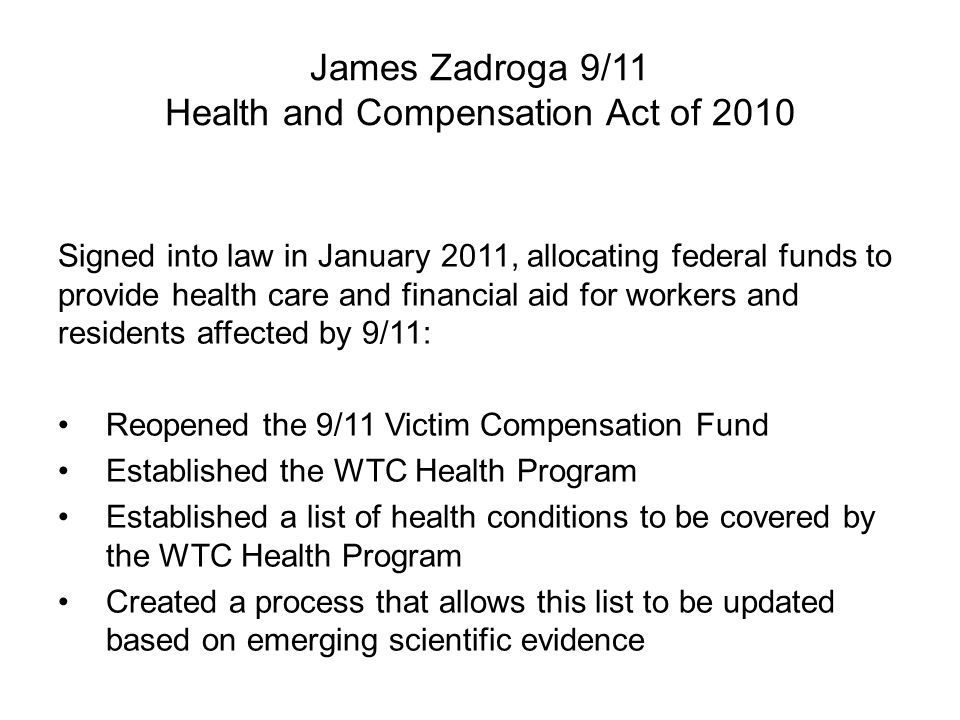 James Zadroga 9/11 Health and Compensation Act of 2010 Signed into law in January 2011, allocating federal funds to provide health care and financial aid for workers and residents affected by 9/11: Reopened the 9/11 Victim Compensation Fund Established the WTC Health Program Established a list of health conditions to be covered by the WTC Health Program Created a process that allows this list to be updated based on emerging scientific evidence