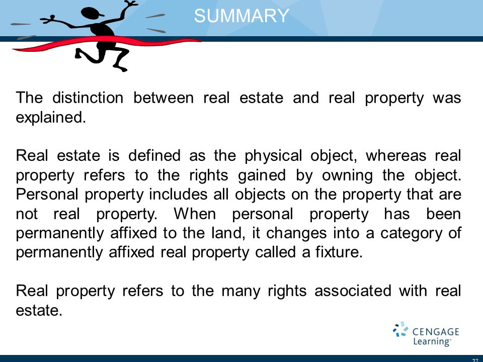 SUMMARY 27 The distinction between real estate and real property was explained. Real estate is defined as the physical object, whereas real property r