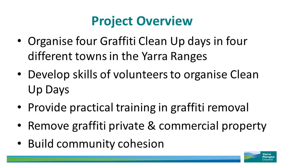 Project Overview Organise four Graffiti Clean Up days in four different towns in the Yarra Ranges Develop skills of volunteers to organise Clean Up Days Provide practical training in graffiti removal Remove graffiti private & commercial property Build community cohesion