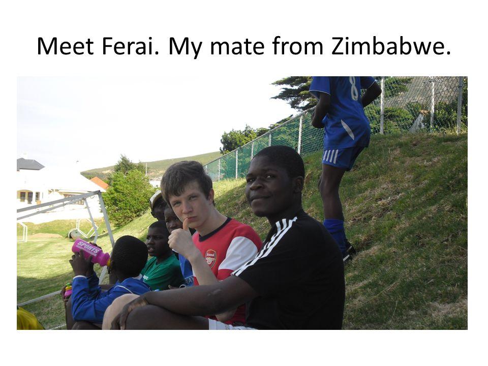 Meet Ferai. My mate from Zimbabwe.