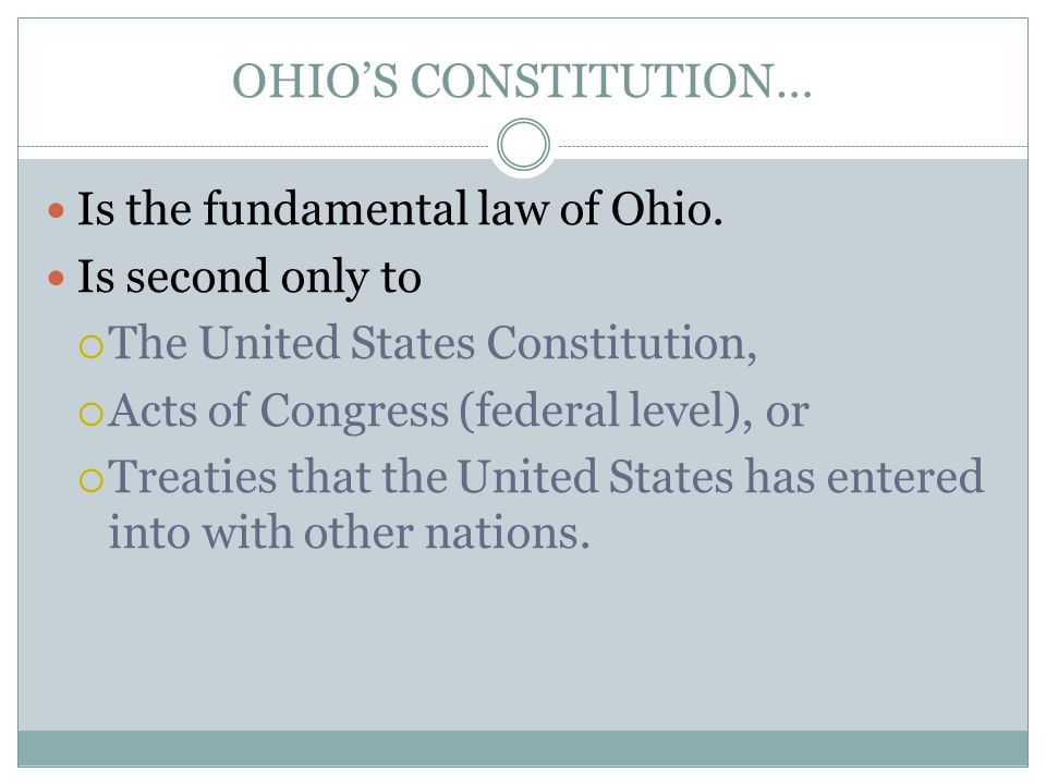 OHIO'S CONSTITUTION… Is the fundamental law of Ohio. Is second only to  The United States Constitution,  Acts of Congress (federal level), or  Trea