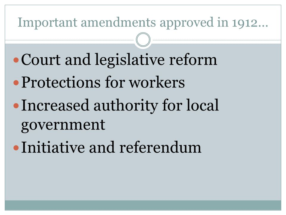 Important amendments approved in 1912… Court and legislative reform Protections for workers Increased authority for local government Initiative and re