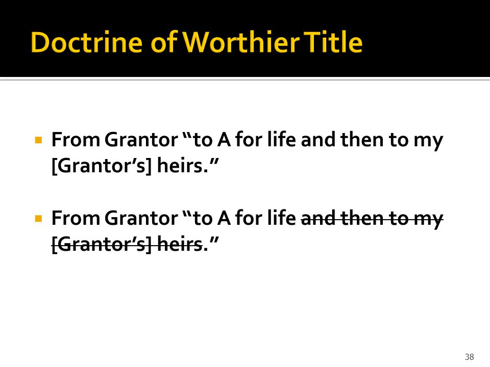  From Grantor to A for life and then to my [Grantor's] heirs. 38
