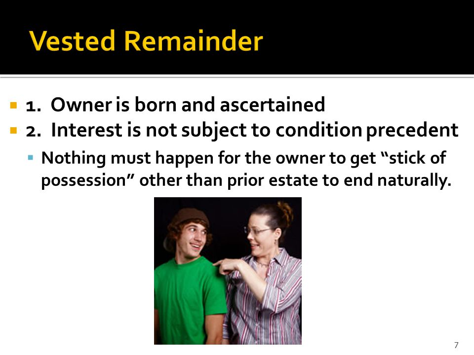  Owner of remainder will get possession  To A for life, then to B and her heirs. 8
