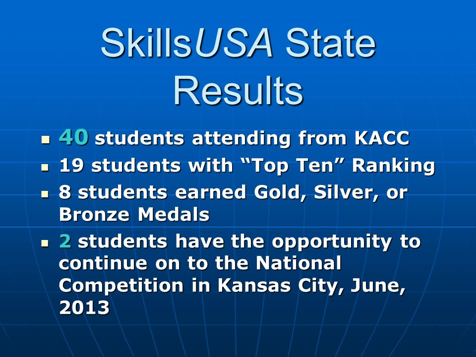 SkillsUSA State Results 40 students attending from KACC 40 students attending from KACC 19 students with Top Ten Ranking 19 students with Top Ten Ranking 8 students earned Gold, Silver, or Bronze Medals 8 students earned Gold, Silver, or Bronze Medals 2 students have the opportunity to continue on to the National Competition in Kansas City, June, 2013 2 students have the opportunity to continue on to the National Competition in Kansas City, June, 2013